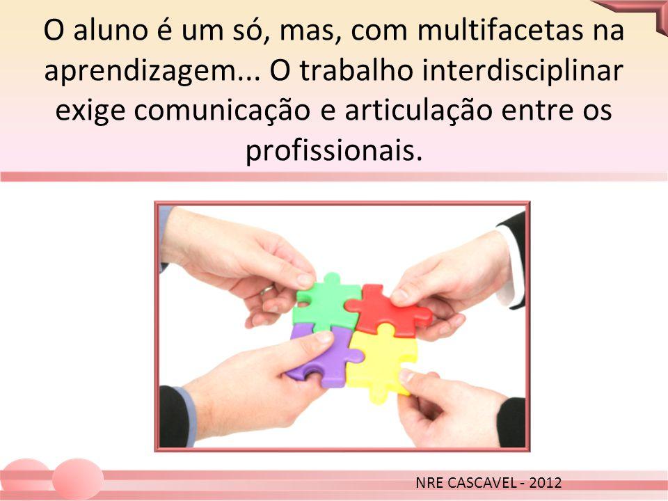 O aluno é um só, mas, com multifacetas na aprendizagem... O trabalho interdisciplinar exige comunicação e articulação entre os profissionais. NRE CASC