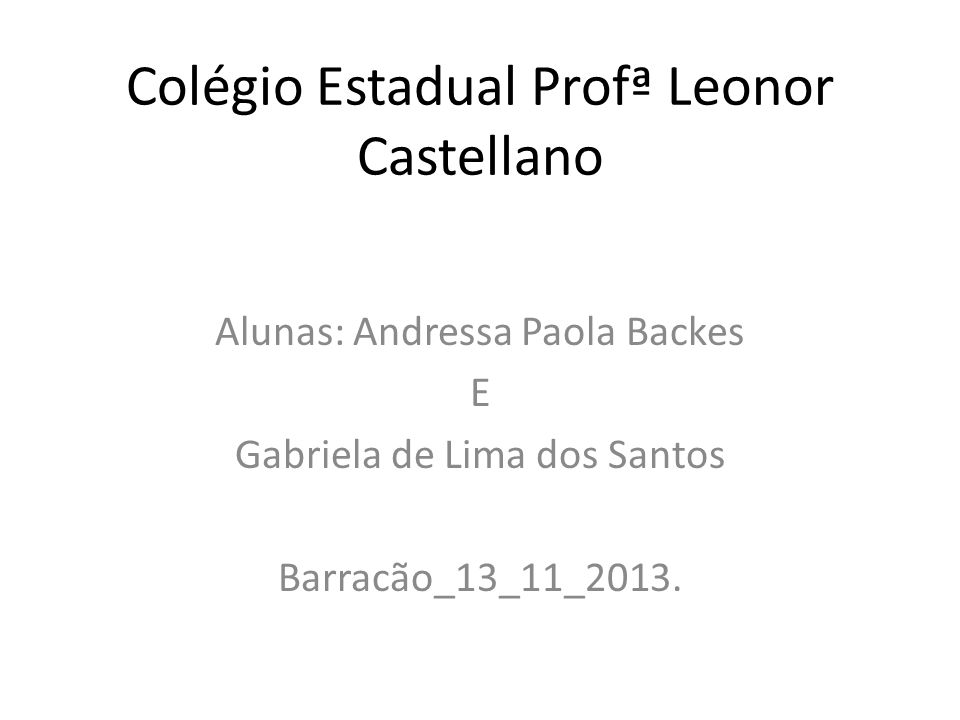Colégio Estadual Profª Leonor Castellano Alunas: Andressa Paola Backes E Gabriela de Lima dos Santos Barracão_13_11_2013.