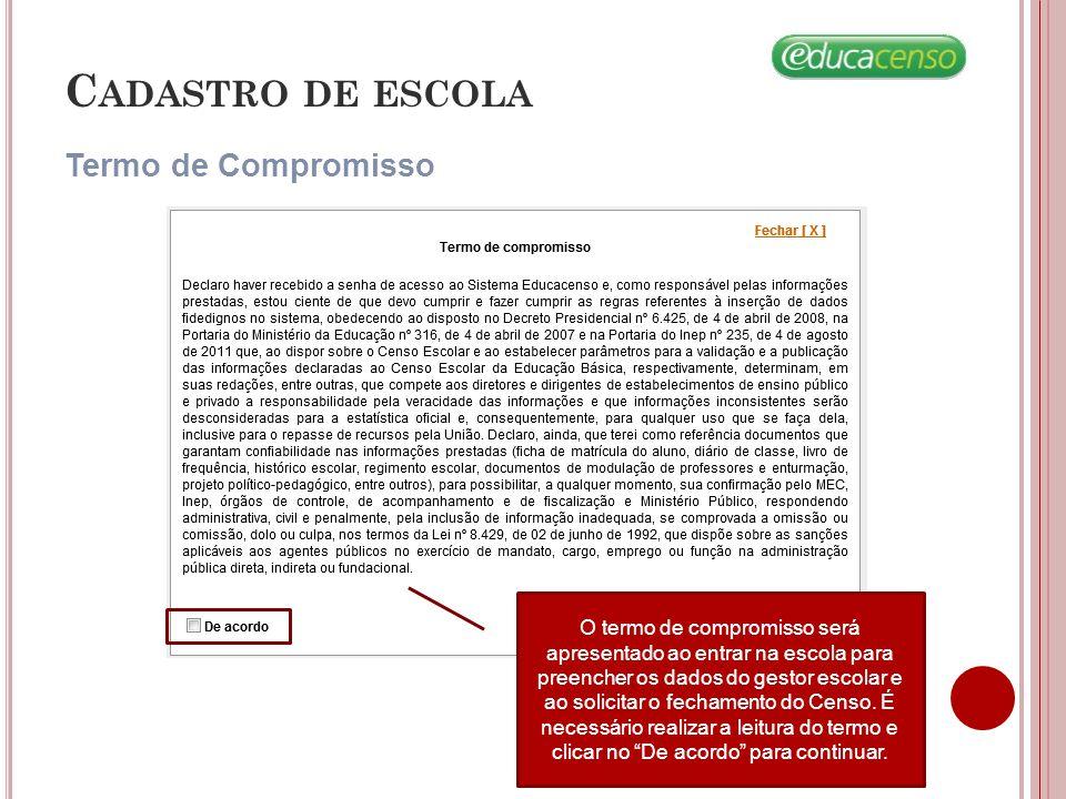 Termo de Compromisso C ADASTRO DE ESCOLA O termo de compromisso será apresentado ao entrar na escola para preencher os dados do gestor escolar e ao solicitar o fechamento do Censo.