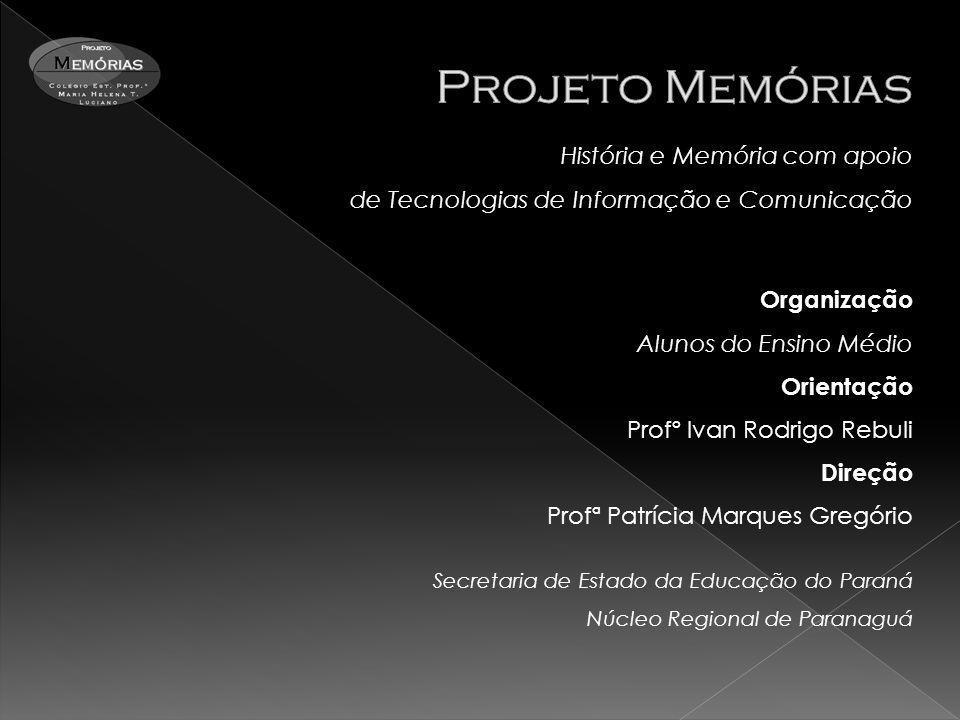 História e Memória com apoio de Tecnologias de Informação e Comunicação Organização Alunos do Ensino Médio Orientação Profº Ivan Rodrigo Rebuli Direçã