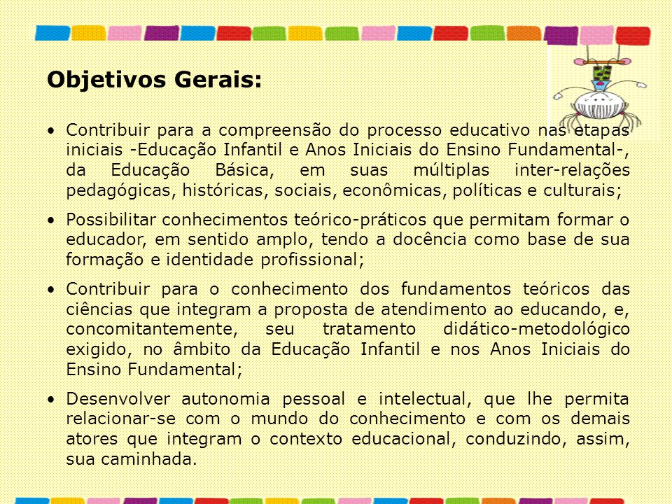 Objetivos Gerais: Contribuir para a compreensão do processo educativo nas etapas iniciais -Educação Infantil e Anos Iniciais do Ensino Fundamental-, d