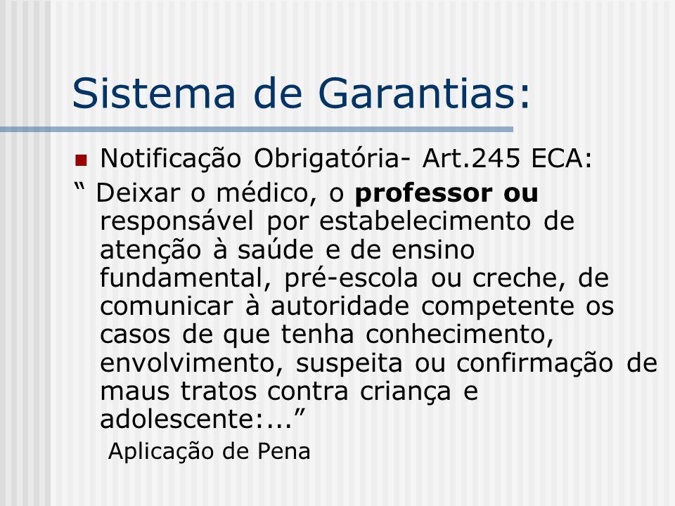 Sistema de Garantias: Notificação Obrigatória- Art.245 ECA: Deixar o médico, o professor ou responsável por estabelecimento de atenção à saúde e de en