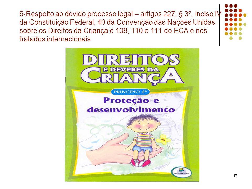 17 6-Respeito ao devido processo legal – artigos 227, § 3º, inciso IV da Constituição Federal, 40 da Convenção das Nações Unidas sobre os Direitos da