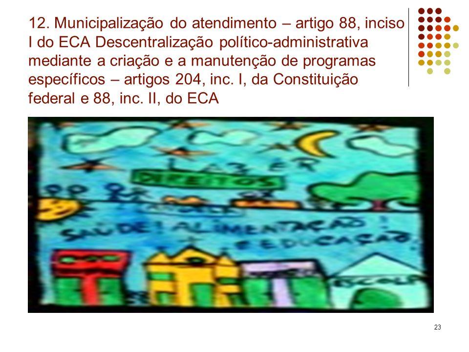 23 12. Municipalização do atendimento – artigo 88, inciso I do ECA Descentralização político-administrativa mediante a criação e a manutenção de progr