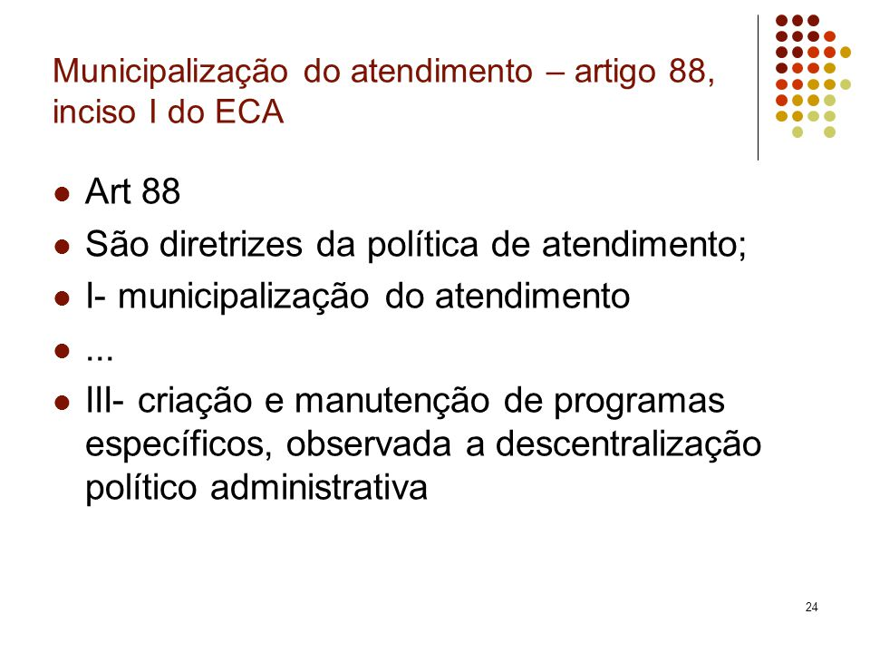 24 Municipalização do atendimento – artigo 88, inciso I do ECA Art 88 São diretrizes da política de atendimento; I- municipalização do atendimento...