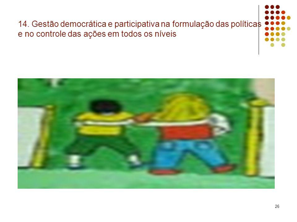 26 14. Gestão democrática e participativa na formulação das políticas e no controle das ações em todos os níveis