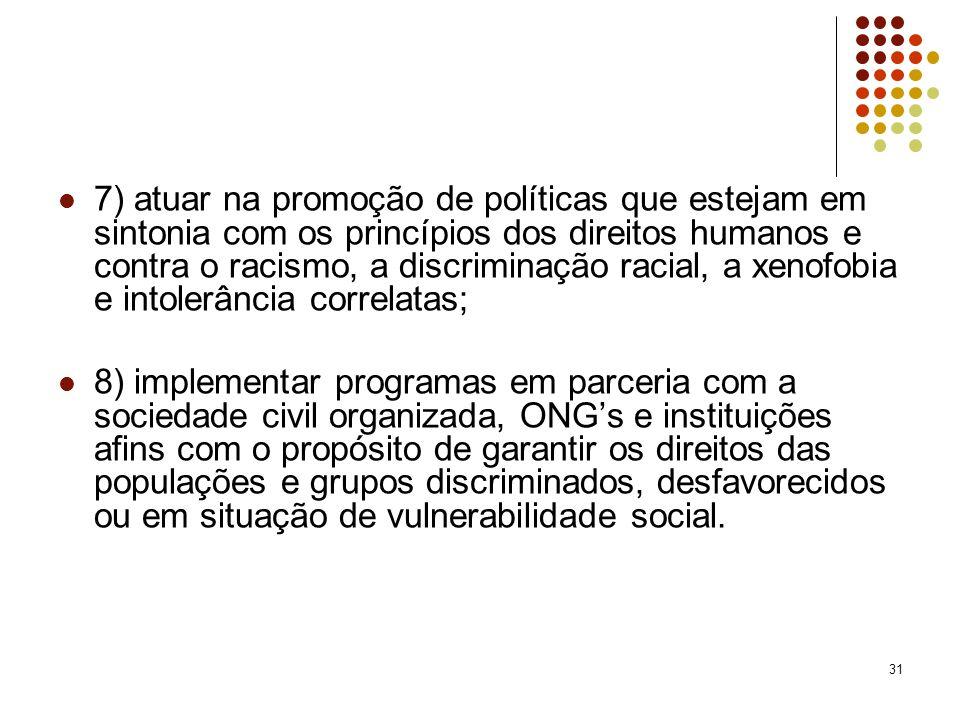 31 7) atuar na promoção de políticas que estejam em sintonia com os princípios dos direitos humanos e contra o racismo, a discriminação racial, a xeno