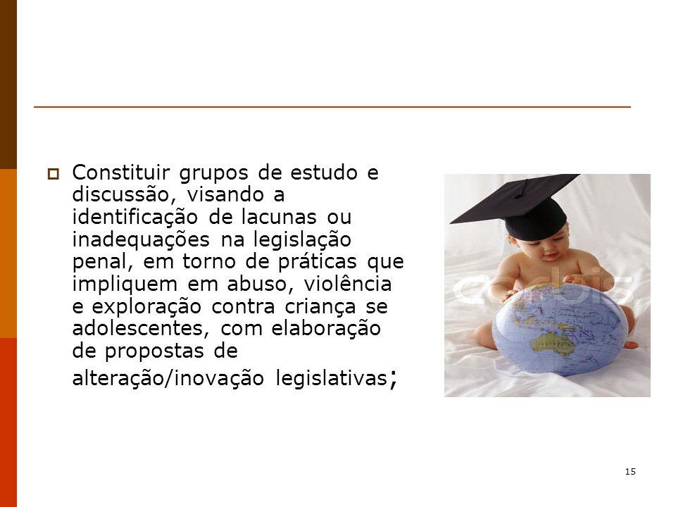 15 Constituir grupos de estudo e discussão, visando a identificação de lacunas ou inadequações na legislação penal, em torno de práticas que impliquem em abuso, violência e exploração contra criança se adolescentes, com elaboração de propostas de alteração/inovação legislativas ;