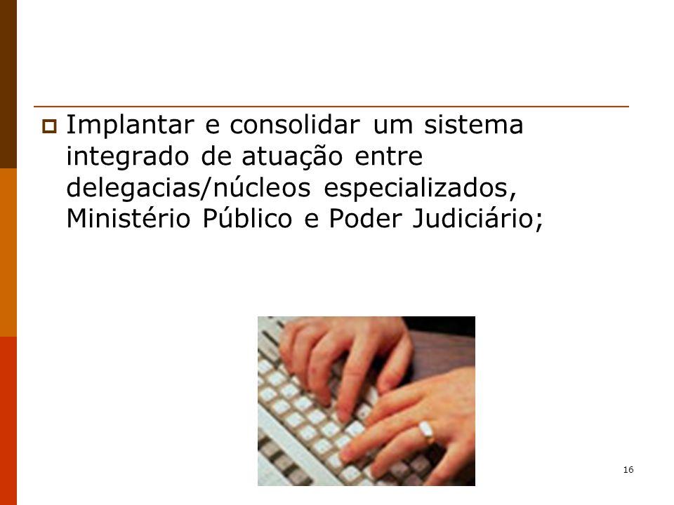 16 Implantar e consolidar um sistema integrado de atuação entre delegacias/núcleos especializados, Ministério Público e Poder Judiciário;