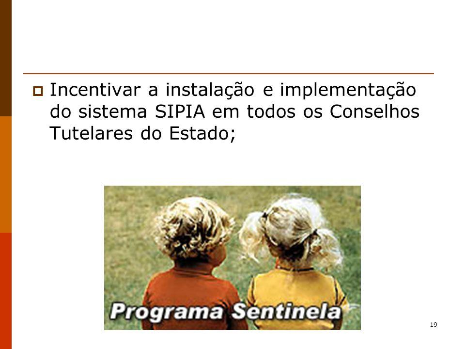 19 Incentivar a instalação e implementação do sistema SIPIA em todos os Conselhos Tutelares do Estado;