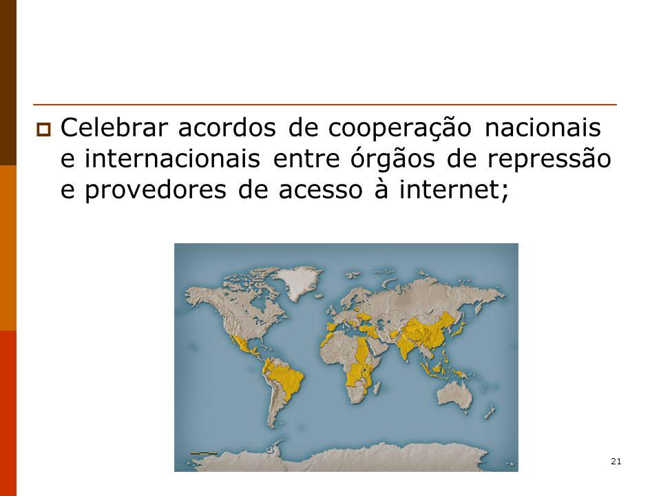 21 Celebrar acordos de cooperação nacionais e internacionais entre órgãos de repressão e provedores de acesso à internet;