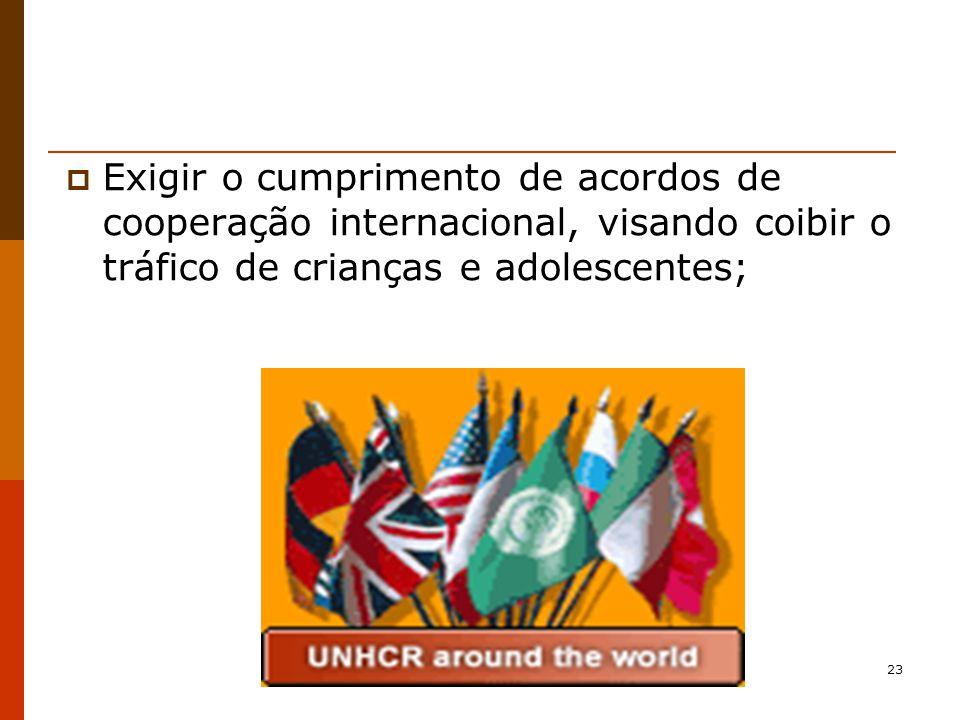 23 Exigir o cumprimento de acordos de cooperação internacional, visando coibir o tráfico de crianças e adolescentes;
