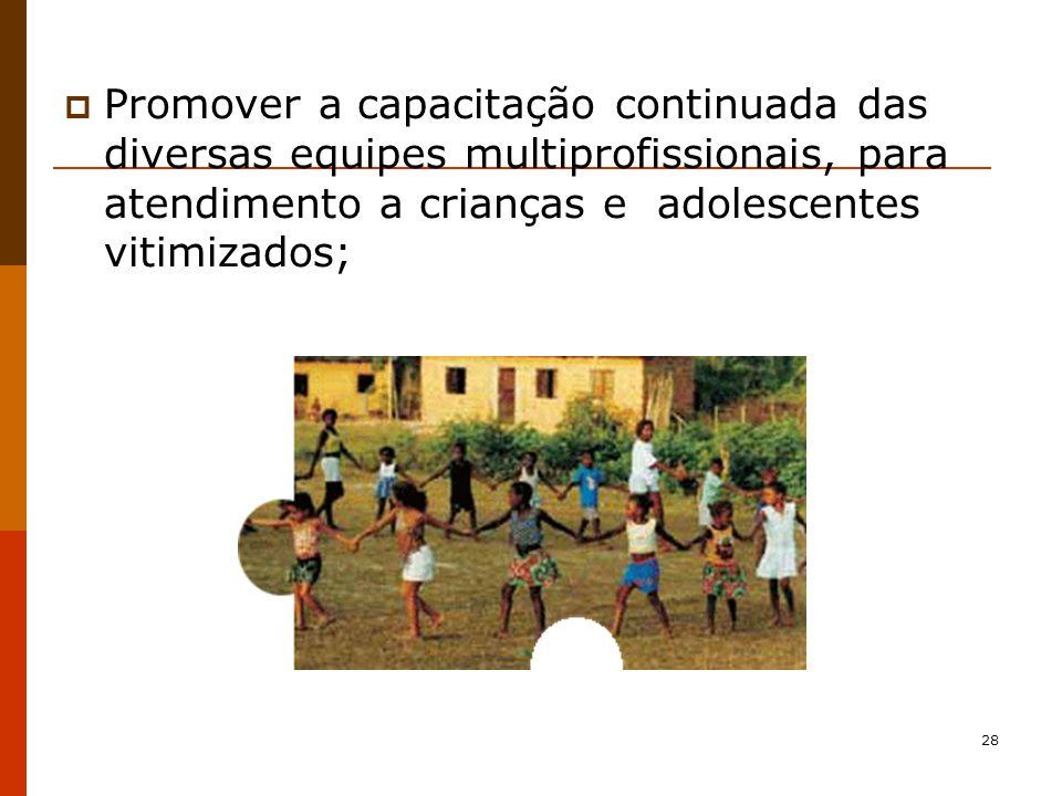 28 Promover a capacitação continuada das diversas equipes multiprofissionais, para atendimento a crianças e adolescentes vitimizados;