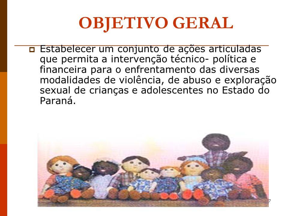 7 OBJETIVO GERAL Estabelecer um conjunto de ações articuladas que permita a intervenção técnico- política e financeira para o enfrentamento das diversas modalidades de violência, de abuso e exploração sexual de crianças e adolescentes no Estado do Paraná.