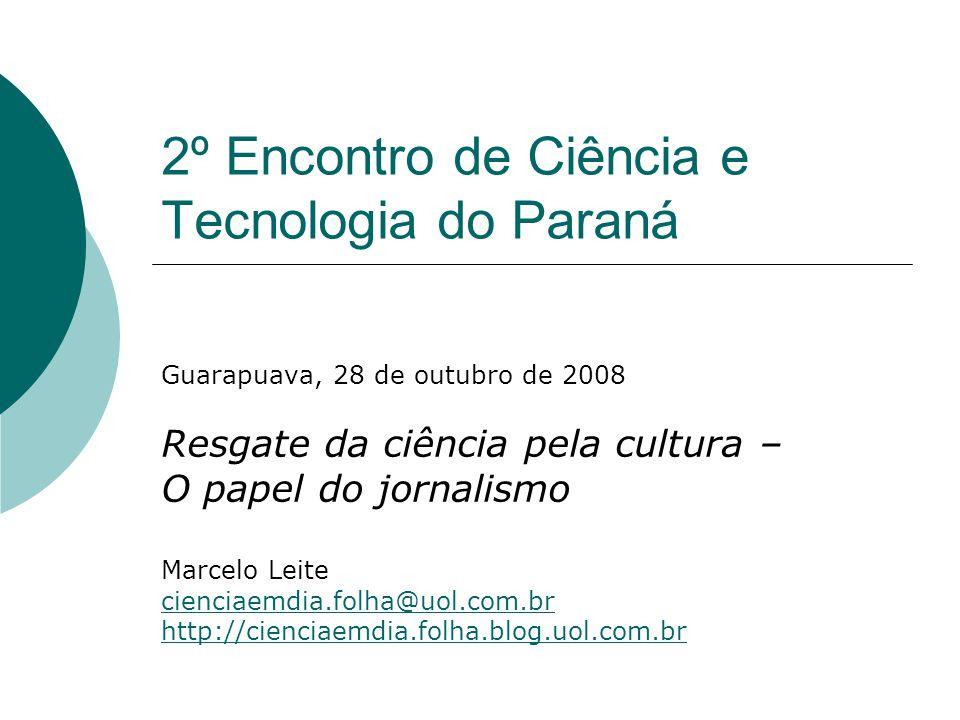 2º Encontro de Ciência e Tecnologia do Paraná Guarapuava, 28 de outubro de 2008 Resgate da ciência pela cultura – O papel do jornalismo Marcelo Leite cienciaemdia.folha@uol.com.br http://cienciaemdia.folha.blog.uol.com.br