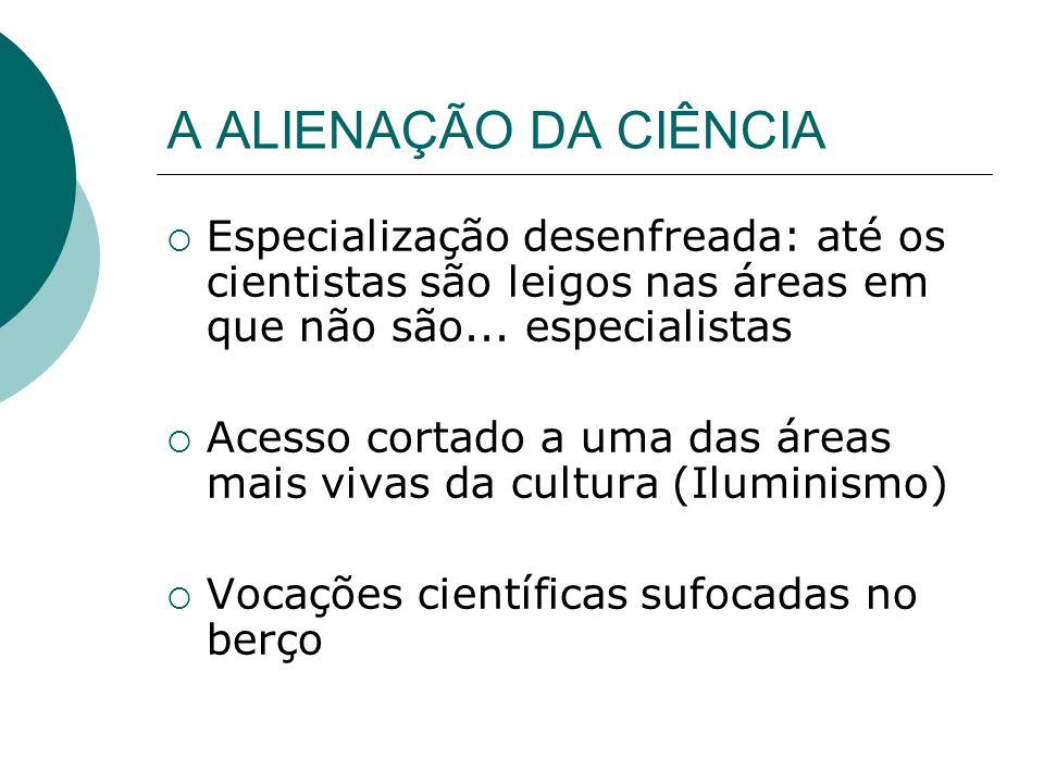 A ALIENAÇÃO DA CIÊNCIA Especialização desenfreada: até os cientistas são leigos nas áreas em que não são...