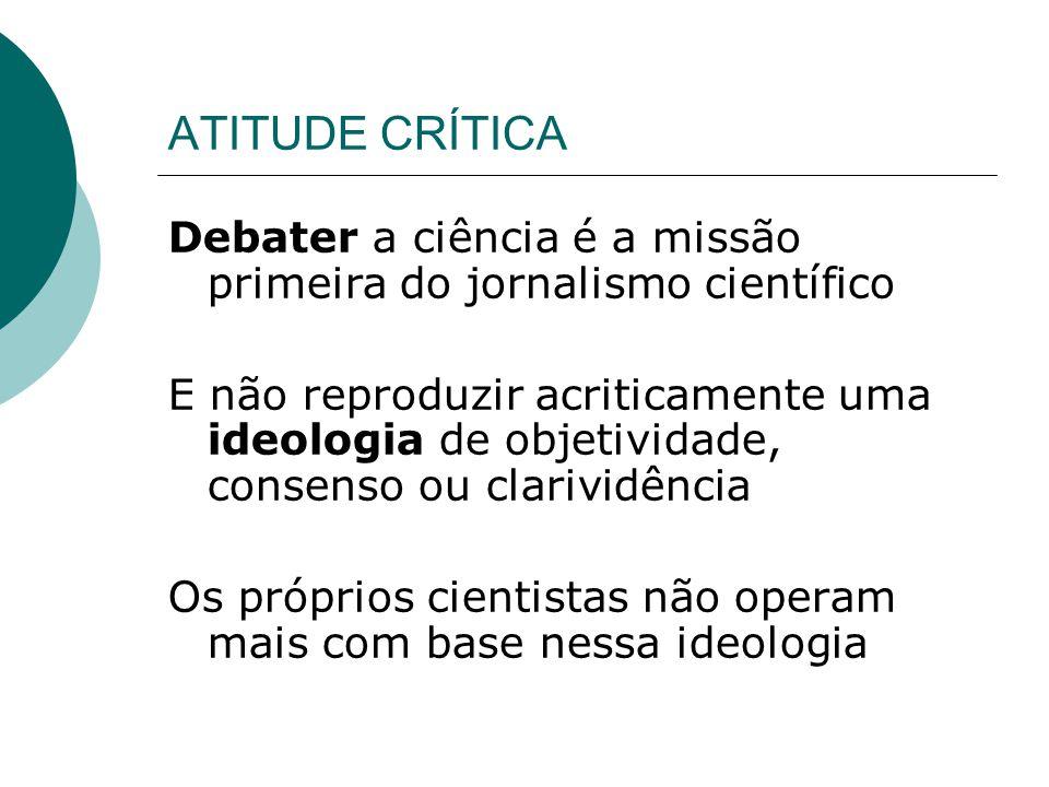 ATITUDE CRÍTICA Debater a ciência é a missão primeira do jornalismo científico E não reproduzir acriticamente uma ideologia de objetividade, consenso ou clarividência Os próprios cientistas não operam mais com base nessa ideologia