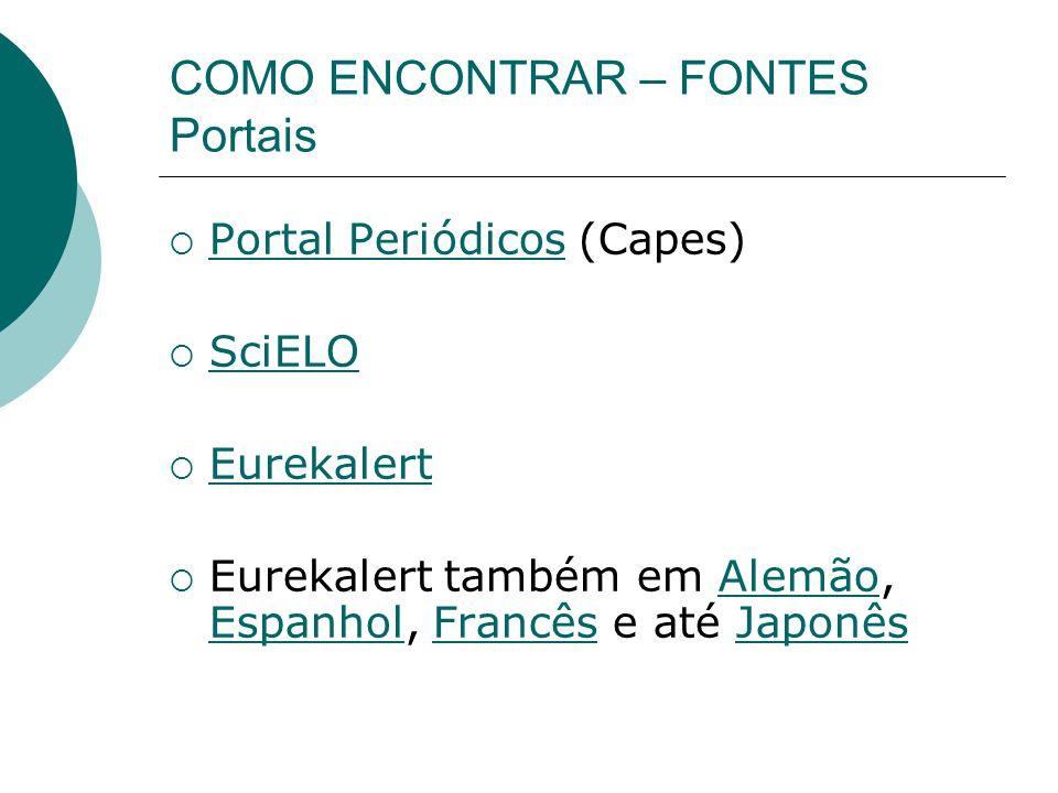 COMO ENCONTRAR – FONTES Portais Portal Periódicos (Capes) Portal Periódicos SciELO Eurekalert Eurekalert também em Alemão, Espanhol, Francês e até JaponêsAlemão EspanholFrancêsJaponês