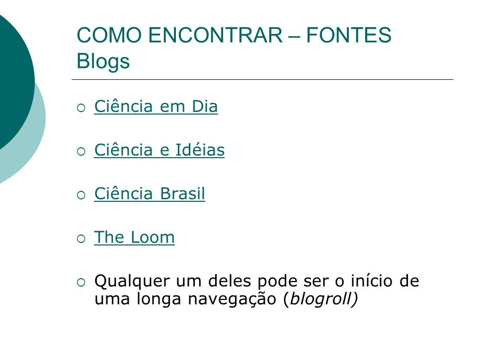 COMO ENCONTRAR – FONTES Blogs Ciência em Dia Ciência e Idéias Ciência Brasil The Loom Qualquer um deles pode ser o início de uma longa navegação (blogroll)