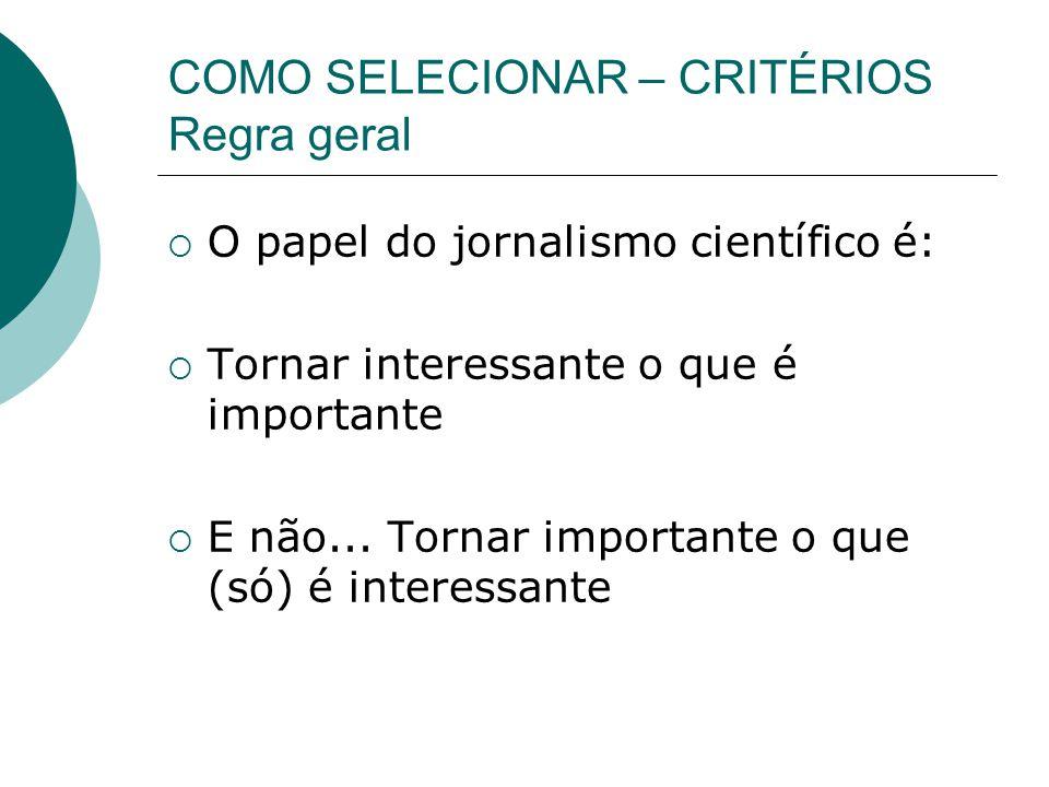 COMO SELECIONAR – CRITÉRIOS Regra geral O papel do jornalismo científico é: Tornar interessante o que é importante E não...