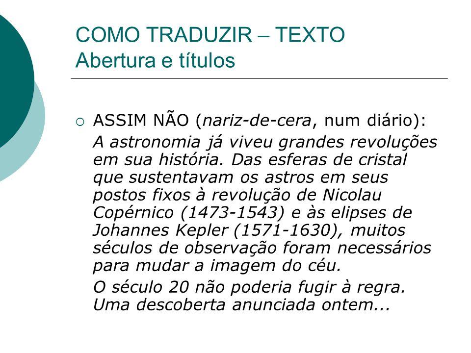 COMO TRADUZIR – TEXTO Abertura e títulos ASSIM NÃO (nariz-de-cera, num diário): A astronomia já viveu grandes revoluções em sua história.