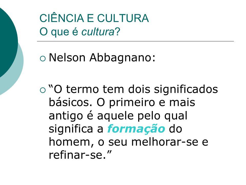 CIÊNCIA E CULTURA O que é cultura. Nelson Abbagnano: O termo tem dois significados básicos.