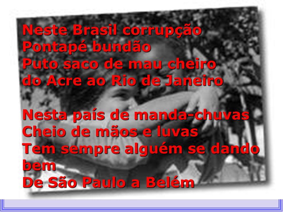 Neste Brasil corrupção Pontapé bundão Puto saco de mau cheiro do Acre ao Rio de Janeiro Nesta país de manda-chuvas Cheio de mãos e luvas Tem sempre alguém se dando bem De São Paulo a Belém