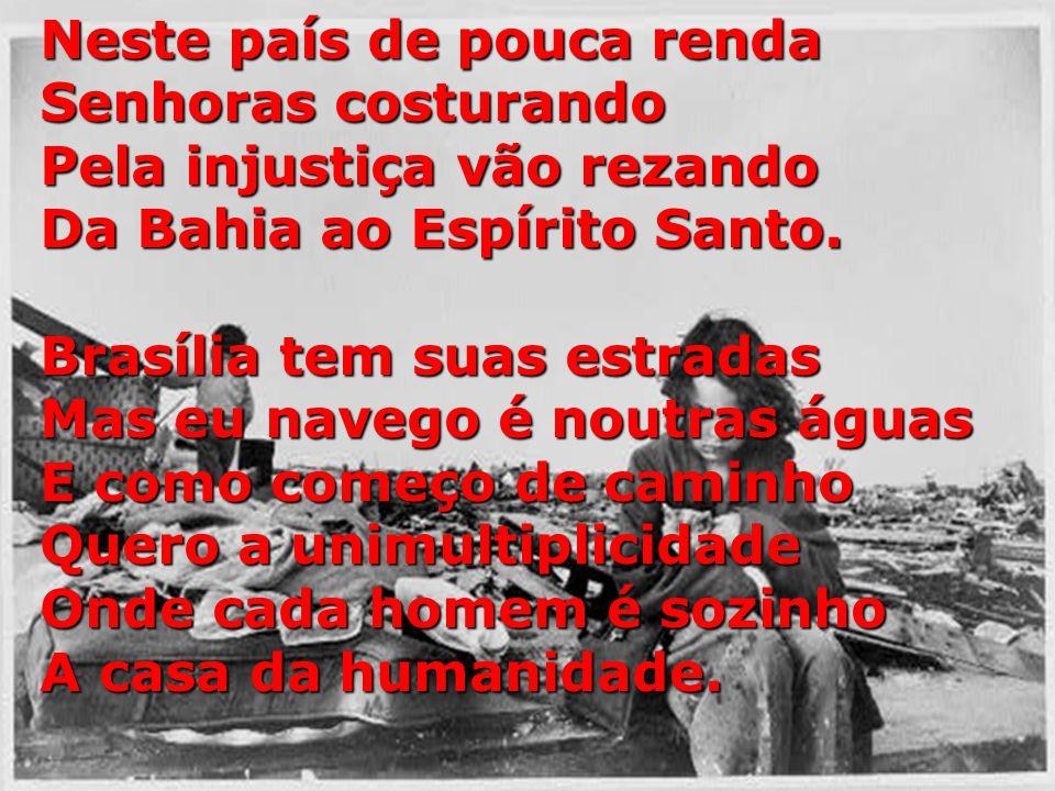 Neste país de pouca renda Senhoras costurando Pela injustiça vão rezando Da Bahia ao Espírito Santo.