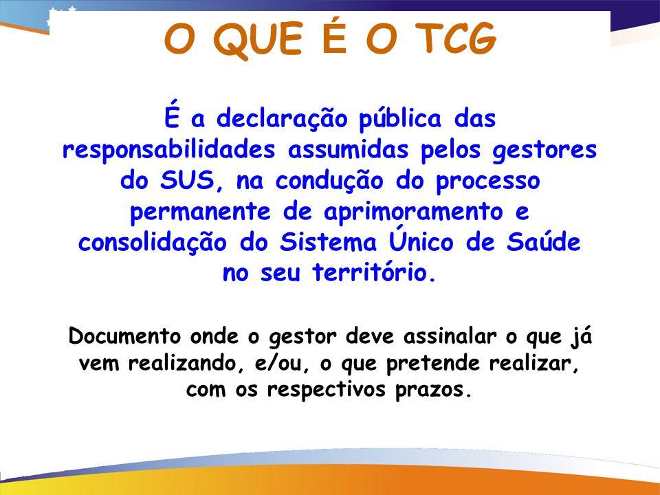 O QUE É O TCG É a declaração pública das responsabilidades assumidas pelos gestores do SUS, na condução do processo permanente de aprimoramento e consolidação do Sistema Único de Saúde no seu território.