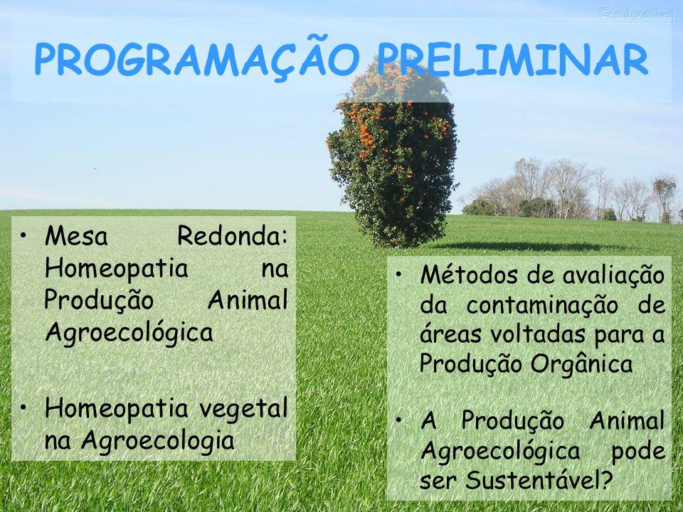 PROGRAMAÇÃO PRELIMINAR Mesa Redonda: Homeopatia na Produção Animal Agroecológica Homeopatia vegetal na Agroecologia Métodos de avaliação da contaminaç
