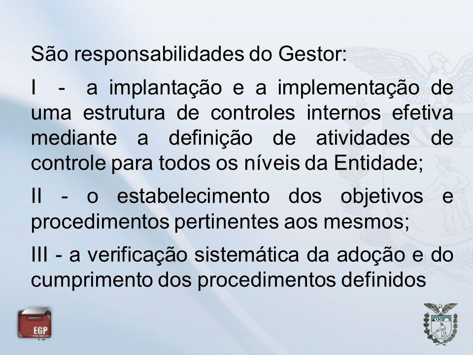 12 São responsabilidades do Gestor: I - a implantação e a implementação de uma estrutura de controles internos efetiva mediante a definição de ativida