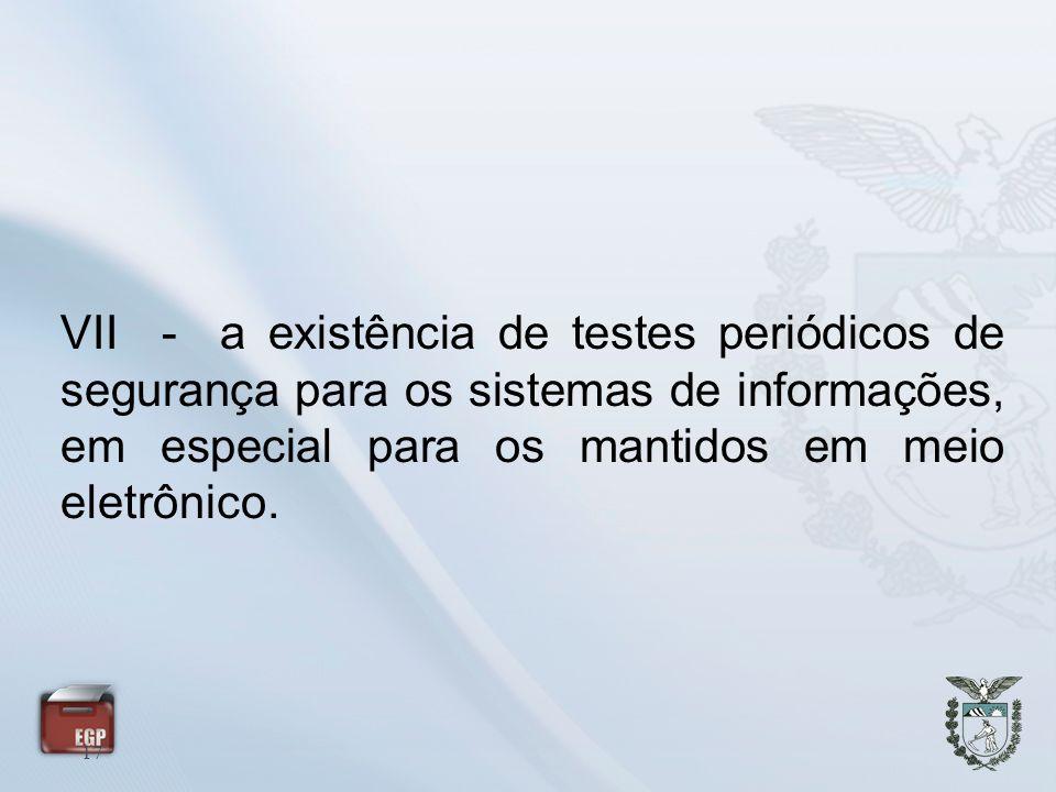 17 VII - a existência de testes periódicos de segurança para os sistemas de informações, em especial para os mantidos em meio eletrônico.
