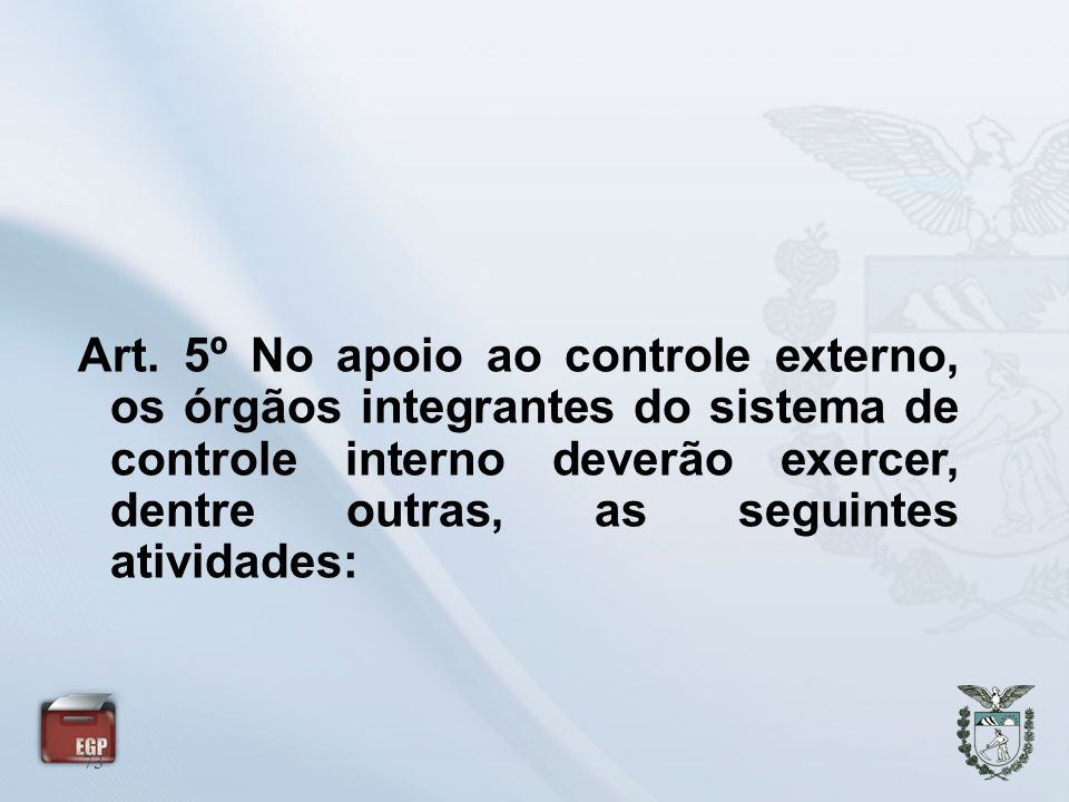 73 Art. 5º No apoio ao controle externo, os órgãos integrantes do sistema de controle interno deverão exercer, dentre outras, as seguintes atividades: