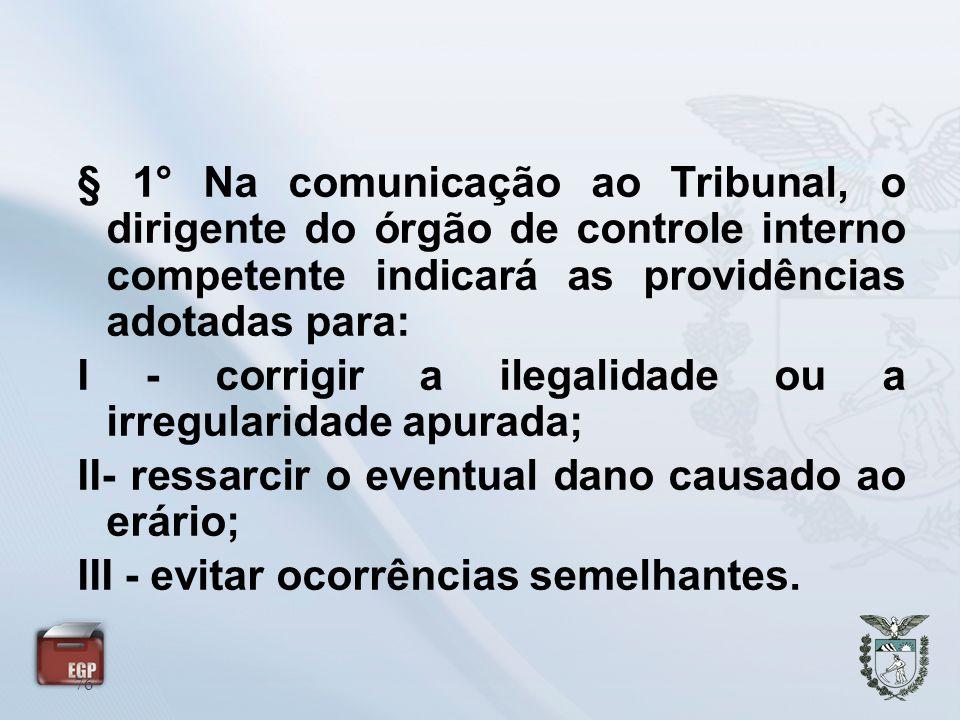 76 § 1° Na comunicação ao Tribunal, o dirigente do órgão de controle interno competente indicará as providências adotadas para: I - corrigir a ilegali