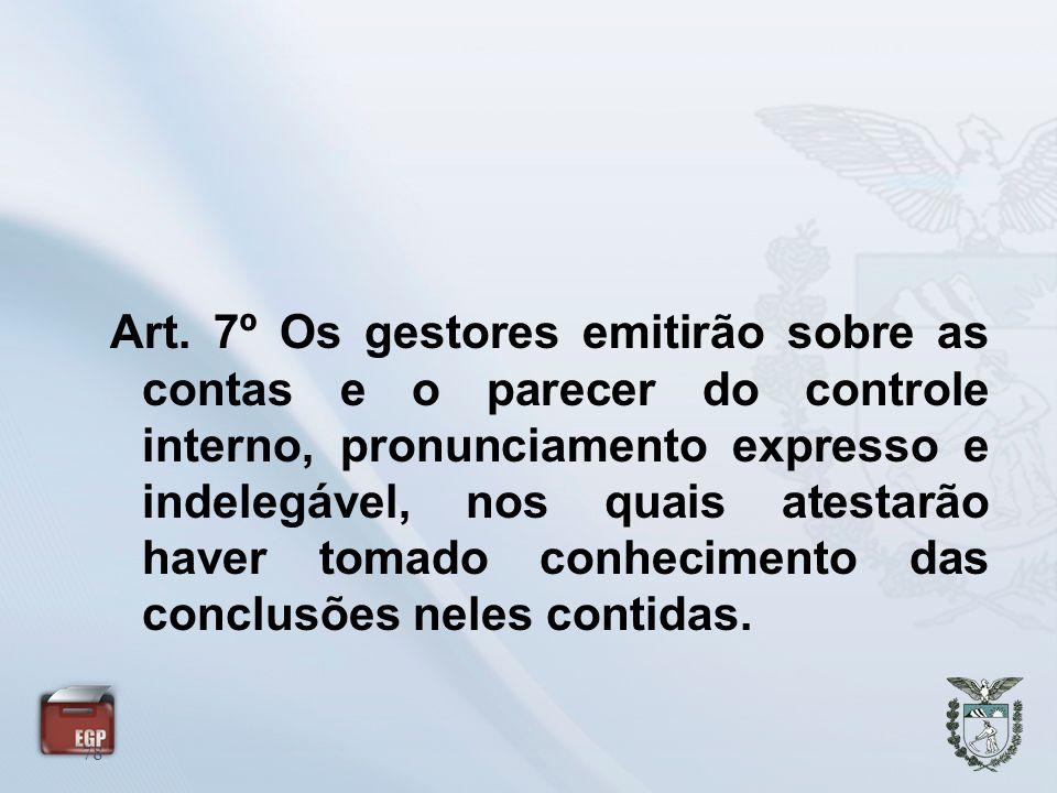 78 Art. 7º Os gestores emitirão sobre as contas e o parecer do controle interno, pronunciamento expresso e indelegável, nos quais atestarão haver toma