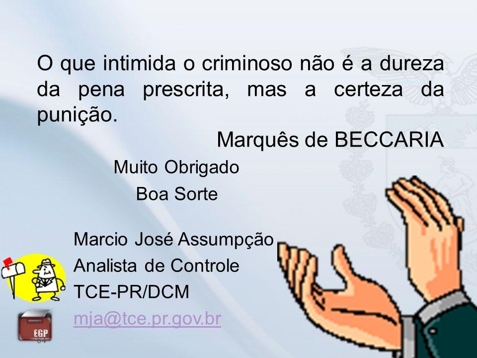 Muito Obrigado Boa Sorte 84 Marcio José Assumpção Analista de Controle TCE-PR/DCM mja@tce.pr.gov.br O que intimida o criminoso não é a dureza da pena