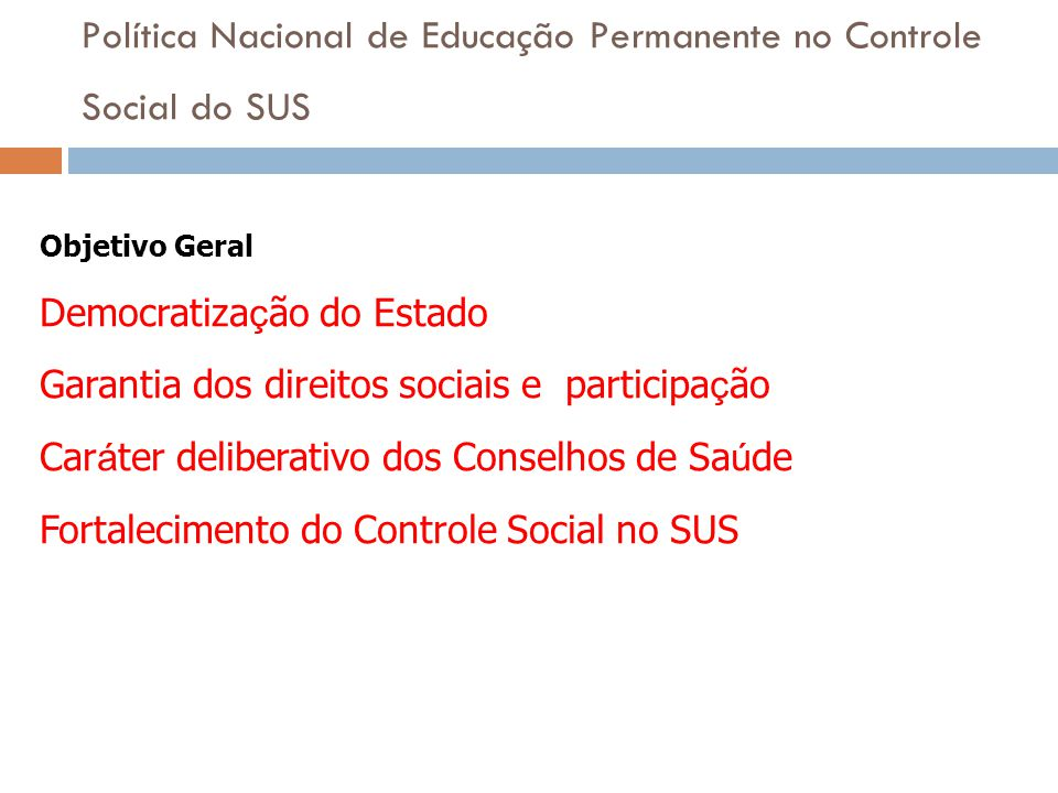 Política Nacional de Educação Permanente no Controle Social do SUS Objetivo Geral Democratiza ç ão do Estado Garantia dos direitos sociais e participa
