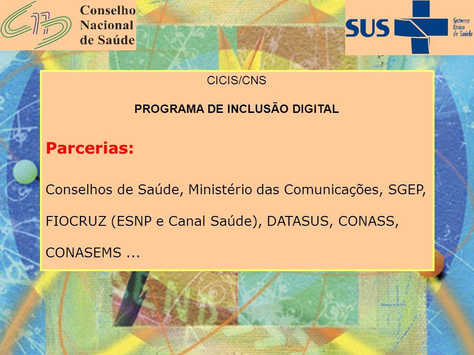 CICIS/CNS PROGRAMA DE INCLUSÃO DIGITAL Parcerias: Conselhos de Saúde, Ministério das Comunicações, SGEP, FIOCRUZ (ESNP e Canal Saúde), DATASUS, CONASS