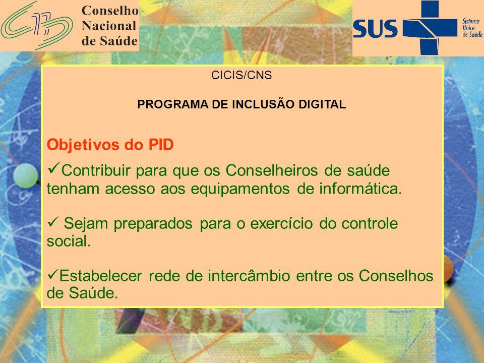 CICIS/CNS PROGRAMA DE INCLUSÃO DIGITAL Objetivos do PID Contribuir para que os Conselheiros de saúde tenham acesso aos equipamentos de informática. Se