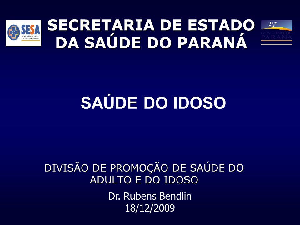 SECRETARIA DE ESTADO DA SAÚDE DO PARANÁ DIVISÃO DE PROMOÇÃO DE SAÚDE DO ADULTO E DO IDOSO Dr. Rubens Bendlin 18/12/2009 SAÚDE DO IDOSO