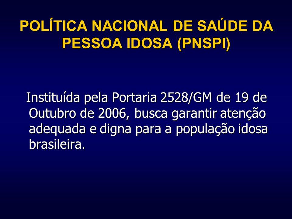 POLÍTICA NACIONAL DE SAÚDE DA PESSOA IDOSA (PNSPI) Instituída pela Portaria 2528/GM de 19 de Outubro de 2006, busca garantir atenção adequada e digna