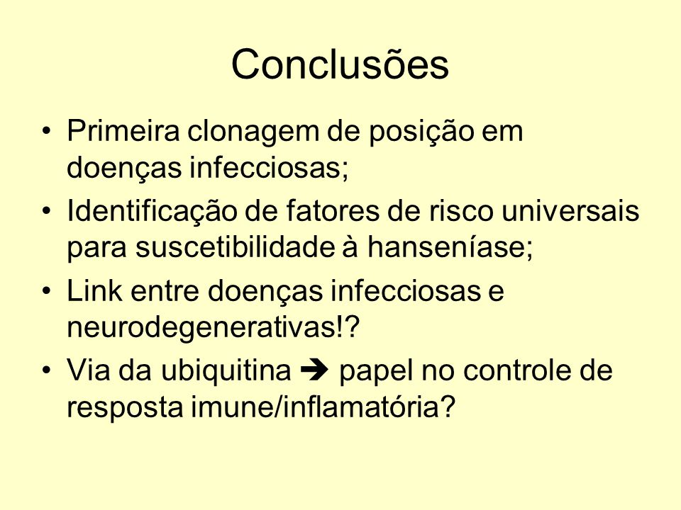 Conclusões Primeira clonagem de posição em doenças infecciosas; Identificação de fatores de risco universais para suscetibilidade à hanseníase; Link entre doenças infecciosas e neurodegenerativas!.