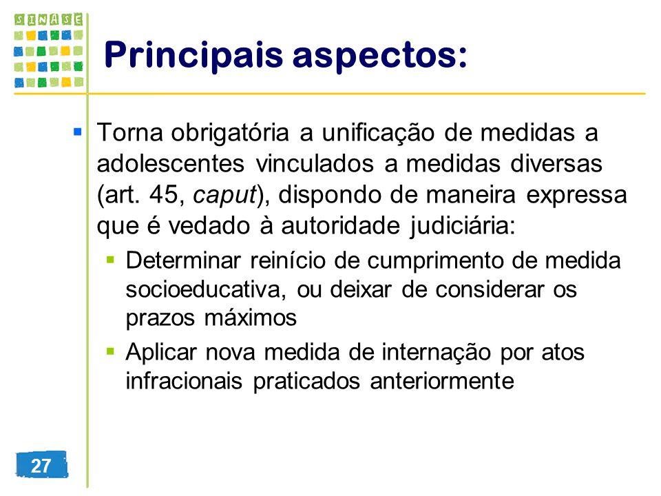 Principais aspectos: Torna obrigatória a unificação de medidas a adolescentes vinculados a medidas diversas (art. 45, caput), dispondo de maneira expr