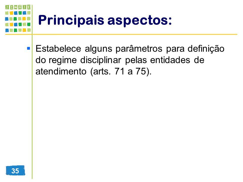 Principais aspectos: Estabelece alguns parâmetros para definição do regime disciplinar pelas entidades de atendimento (arts. 71 a 75). 35