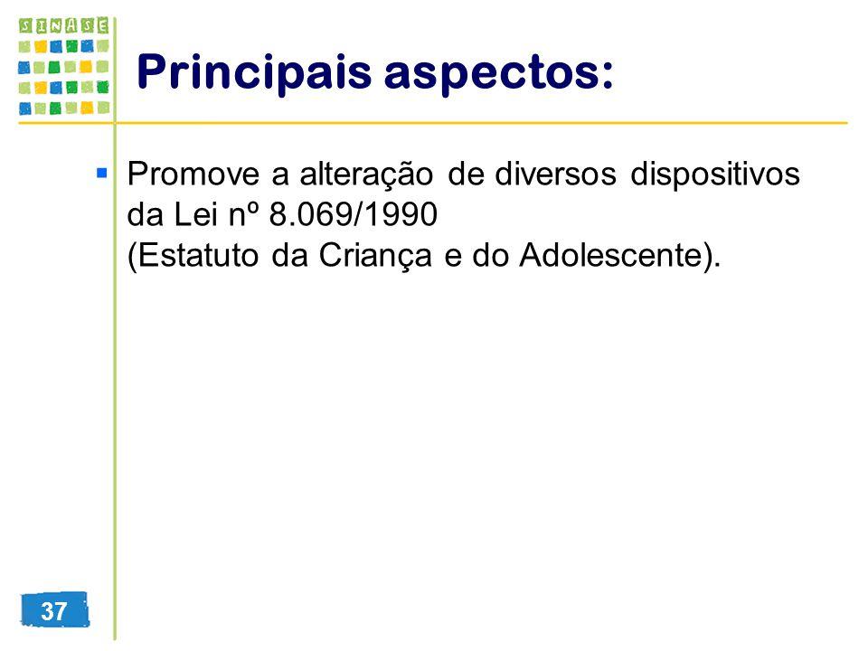 Principais aspectos: Promove a alteração de diversos dispositivos da Lei nº 8.069/1990 (Estatuto da Criança e do Adolescente). 37