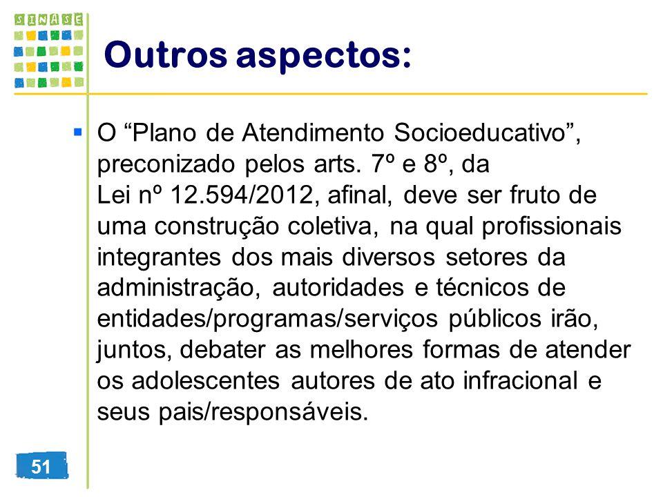 Outros aspectos: O Plano de Atendimento Socioeducativo, preconizado pelos arts. 7º e 8º, da Lei nº 12.594/2012, afinal, deve ser fruto de uma construç