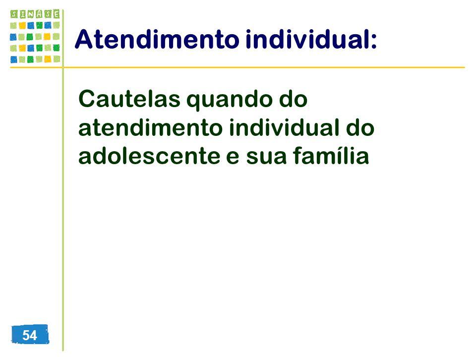 Atendimento individual: Cautelas quando do atendimento individual do adolescente e sua família 54