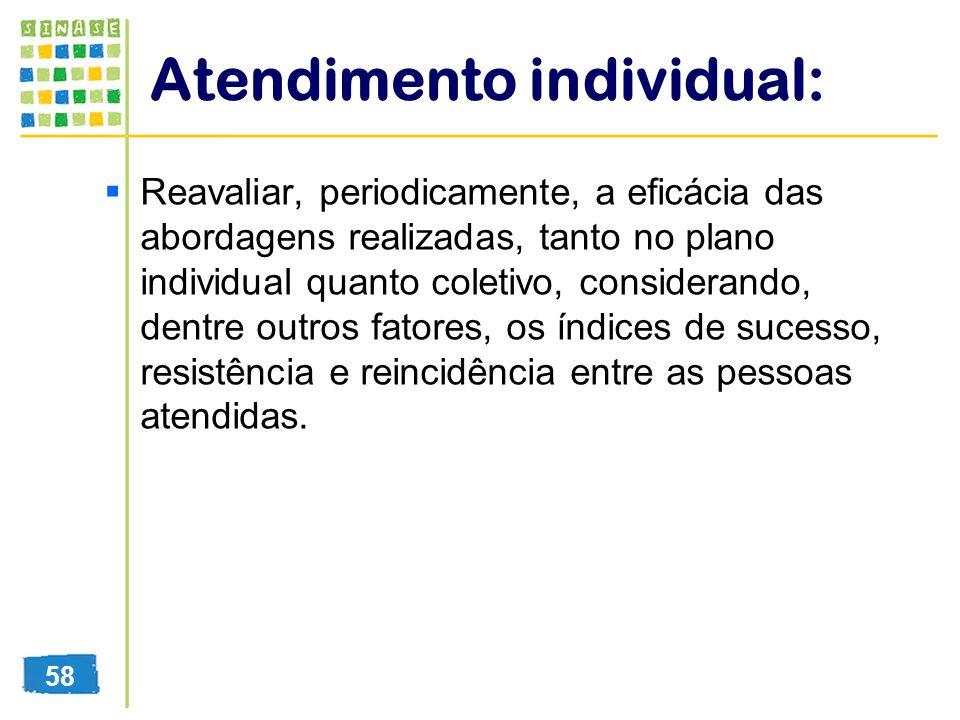 Atendimento individual: Reavaliar, periodicamente, a eficácia das abordagens realizadas, tanto no plano individual quanto coletivo, considerando, dent