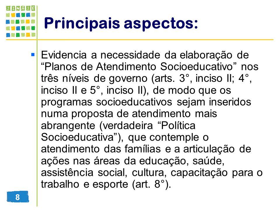 Principais aspectos: Evidencia a necessidade da elaboração de Planos de Atendimento Socioeducativo nos três níveis de governo (arts. 3°, inciso II; 4°