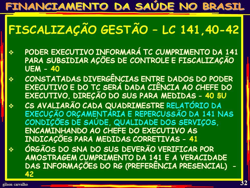 gilson carvalho 31 FISCALIZAÇÃO GESTÃO – LC 141,39 OBRIGATORIEDADE DO MS MANTER SIOPS COM AS OBRIGAÇÕES DA UEM - 39 REQUISITOS MÍNIMOS:REGISTRO E ATUALIZAÇÃO DE DADOS, PREVISÃO MÓDULO PARA CONTROLE EXTERNO PARA REGISTRO DO TC SOBRE APLICAÇÃO MÍNIMOS;INTEGRAÇÃO SISTEMAS MF/MS - 39 §1 RESPONSABILIDADE DO GESTOR SOBRE PRAZOS E FIDEDIGNIDADE DADOS QUE TERÃO FÉ PÚBLICA - 39§2 MS ESTABELECERÁ DIRETRIZES, PRAZOS DE REGISTRO E HOMOLOGAÇÃO DE DADOS - 39 §3 RESULTADOS MONITORAMENTO SERÃO APRESENTADOS INCLUSIVE POR INDICADORES - 39 §4 MS VERIFICANDO DESCUMPRIMENTO INFORMA AO GESTOR DO SUS, CS, SNA, MP E TC - 39 §5 DESCUMPRIMENTO DA OBRIGAÇÃO DO SIOPS RESULTARÁ EM SUSPENSÃO TRANSFERÊNCIAS VOLUNTÁRIAS - 39 §6